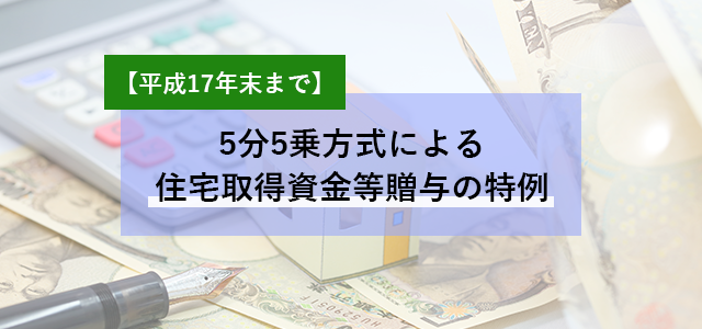 5分5乗方式による住宅取得資金等贈与の特例【平成17年末まで】
