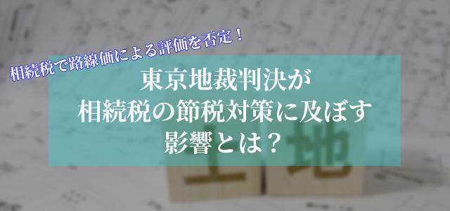 相続税で路線価による評価を否定!東京地裁判決が相続税の節税対策に及ぼす影響とは?